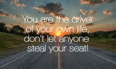 You are the driver of your own life, don't let anyone steal your seat.