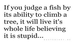 """""""If you judge a fish by its ability to climb a tree, it will live its whole life believing it is stupid..."""" #quotes"""