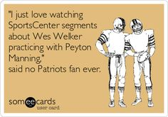 'I just love watching SportsCenter segments about Wes Welker practicing with Peyton Manning,' said no Patriots fan ever.