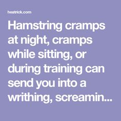 Hamstring cramps at night, cramps while sitting, or duringtraining can send you into a writhing, screaming heap on the floor. And if it keeps happening, there's something wrong. Here are some ideas that can save you some grief, and potentially a torn muscle. To be honest, the exact cause of muscle cramping is largely unknown, with dehydration, fatigue, low potassium or sodium levels, low carbohydrate levels and very tight muscles all being sited. Although addressing these issues can help…