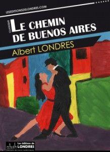 Le chemin de Buenos Aires d'Albert Londres, éditions de Londres (21/03/2014)