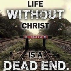 He came to give us life. John 10 :10 ( No Jesus no eternal life)