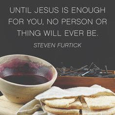 Until Jesus is enough for you, no person or thing will ever be. – Steven Furtick