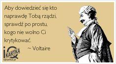 Aby dowiedzieć się kto  naprawdę Tobą rządzi, sprawdź po prostu,  kogo nie wolno Ci  krytykować.                   ~ Voltaire