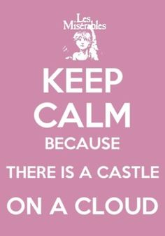 """""""I know a castle on a cloud, I know a place where no one cries, crying at all is not allowed, not in my castle on a cloud..."""" -Cosette, Les Miserables"""