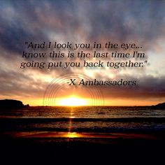 This is the last time I'm going to put you back together  X Ambassadors- Love Songs Drug Songs
