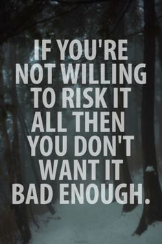 If your not willing to risk it all, you don't want it bad enough!