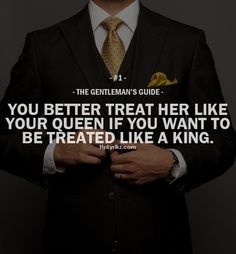 """The Gentleman's Guide 1 - """"You better treat her like your queen if you want to be treated like a king. Great Quotes, Quotes To Live By, Me Quotes, Inspirational Quotes, Style Quotes, Motivational, Der Gentleman, Gentleman Rules, Gentleman Style"""