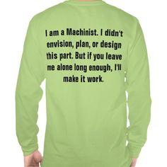 I'll Make it work Shirt  http://www.zazzle.com/im_into_heavy_metal_machining_long_sleeve_tee-235866940112526959