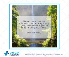 """""""Never say 'no' to adventures. Always say 'yes', otherwise you'll lead a very dull life."""" ~ Ian Fleming We can help you along the way through our Oxygen Solutions available at www.oxygensolutions.com.au  #oxygensolutions #quotes #qotd #dailyquotes"""