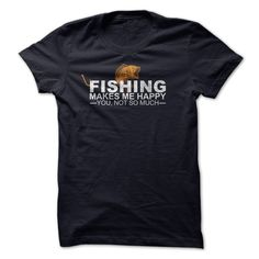 #tshirts... Cool T-shirts  Fishing makes me happy from (Cua-Tshirts)  Design Description: Fishingmake me happy! You? Not so much  If you don't fully love this design, you'll be able to SEARCH your favorite one through the use of search bar on the header....