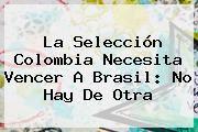 http://tecnoautos.com/wp-content/uploads/imagenes/tendencias/thumbs/la-seleccion-colombia-necesita-vencer-a-brasil-no-hay-de-otra.jpg Colombia vs Brasil. La Selección Colombia necesita vencer a Brasil: no hay de otra, Enlaces, Imágenes, Videos y Tweets - http://tecnoautos.com/actualidad/colombia-vs-brasil-la-seleccion-colombia-necesita-vencer-a-brasil-no-hay-de-otra/