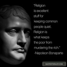 Religion is excellent stuff for keeping common people quiet. Religion is what keeps the poor from murdering the rich. – Napoleon Bonaparte