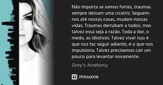 Não importa se somos fortes, traumas sempre deixam uma cicatriz. Seguem-nos até nossas casas, mudam nossas vidas. Traumas derrubam a todos, mas talvez essa seja a razão. Toda a dor, o medo, as idiotices. Talvez viver isso é que nos faz seguir adiante, é o que nos impulsiona. Talvez precisemos cair um pouco para levantar novamente. Frases Greys Anatomy, Dog Days Are Over, Anatomy Images, You Are My Person, Kate Walsh, Cristina Yang, Looking For Alaska, Cute Little Things, Film Music Books