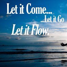 """""""Let it come, let it go, let it flow."""""""