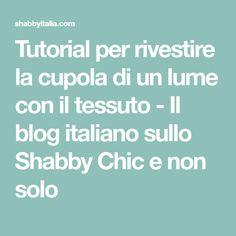 Tutorial per rivestire la cupola di un lume con il tessuto - Il blog italiano sullo Shabby Chic e non solo