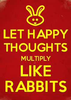 LET HAPPY THOUGHTS MULTIPLY LIKE RABBITS.  Pin this to share the Happy.