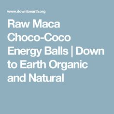 Raw Maca Choco-Coco Energy Balls   Down to Earth Organic and Natural