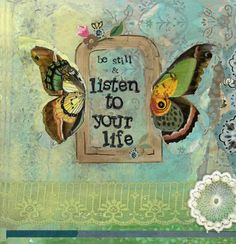 Be still and listen to your life. ~ Kelly Rae Roberts #artist