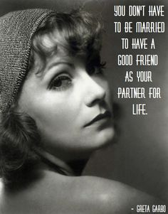 you don't have to be married to have a good friend as your partner for life. - greta garbo