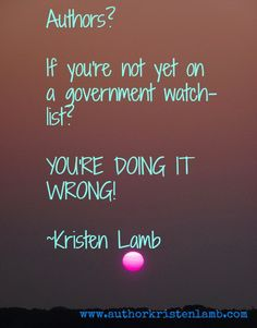 """Authors? If you're not yet on a government watch-list? YOU'RE DOING IT WRONG!"" ~Kristen Lamb"