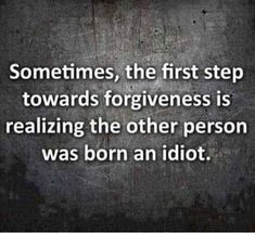 Sometimes, the first step towards forgiveness is realizing the other person was born an idiot.
