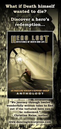 Hero Lost Mysteries of Life and Death An Insecure Writer's Support Group Anthology  Can a lost hero find redemption?  Print ISBN 9781939844361  eBook ISBN 9781939844378