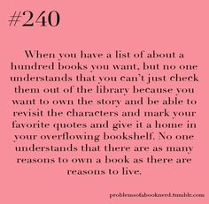 Yup, I only own books...I want to have a huge library. And even though I have run out of space on my bookshelf and am stacking books everywhere in my room, I will still continue to buy them.
