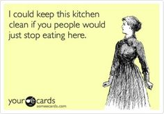 I could keep this kitchen clean if you people would just stop eating here. True story.