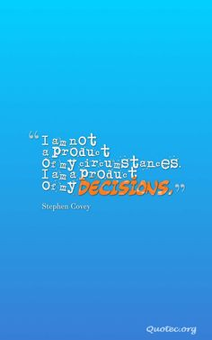I am not a product of my circumstances. I am a product of my decisions – Quote©