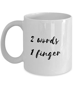 Coffee Mug - 2 Words 1 Finger - 11 oz Unique Present Idea for Friend, Mom, Dad, Husband, Wife, Boyfriend, Girlfriend - Best Office Cup Birthday Funny Gift for Coworker, Him, Her