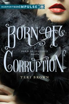 Cover Reveal: Born of Corruption (Born of Illusion #1.5) by Teri Brown  -On sale May 6th 2014 by Balzer + Bray  -Returning to the atmospheric and mysterious Jazz Age world of Born of Illusion, Teri Brown's Born of Corruption is a 64-page companion digital novella about what happens when New York City's most notorious socialites, mobsters, and bootleggers get together for a larger-than-life scavenger hunt . . . and someone gets killed.