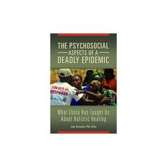 Psychosocial Aspects of a Deadly Epidemic : What Ebola Has Taught Us About Holistic Healing (Hardcover)