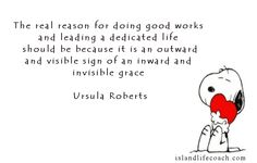 This quote is from Ursula Roberts a very famous English Medium whose little book I acquired years ago from a friend. When doing good she goes on to say we should work for the sake of the work not for the fruits of the work.....wise words indeed!
