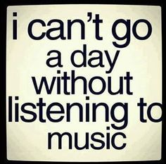 I can't go a day without listening to music.