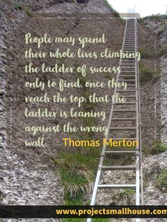 People may spend their whole lives climbing the ladder of success only to find, once they reach the top, that the ladder is leaning against the wrong wall.  Thomas Merton