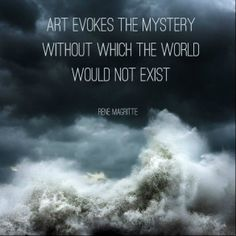 Art evokes the mystery without which the world would not exist. René Magritte
