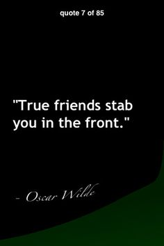"""True friends stab you in the front."""