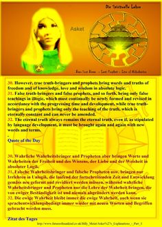 30. However, true truth-bringers and prophets bring words and truths of freedom and of knowledge, love and wisdom in absolute logic.   31. False truth-bringers and false prophets, and so forth, bring only false teachings in illogic, which must continually be newly formed and revised in accordance with the progressing time and development, while true truth-bringers and prophets bring only the teaching of the truth, which is eternally constant and can never be amended.   32. The eternal trut