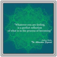 Whatever you are feeling, is a perfect reflection of what is in the process of becoming. *Abraham-Hicks Quotes (AHQ2295) #feeling