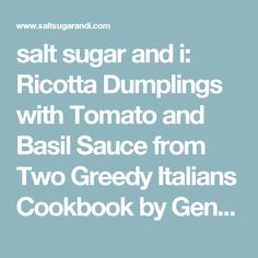 salt sugar and i: Ricotta Dumplings with Tomato and Basil Sauce from Two Greedy Italians Cookbook by Gennaro Contaldo and Antonio Carluccio.