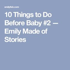 10 Things to Do Before Baby #2 — Emily Made of Stories