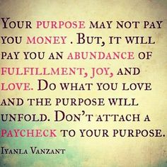 """Your purpose may not pay you money... but it will pay you an abundance of fulfillment, joy, and love. Do what you love and the purpose will unfold. Don't attach a paycheck to your purpose"" - Iyanla Vanzant"