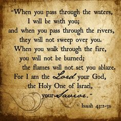 Isaiah 43:2-3. The waters rise all around. The flames surround. Is there any escape? The Lord, our God, promises that we will not be consumed. Tested? Yes. Tried. Absolutely. Yet our garments will neither be dampened nor singed by the flood waters or fires of our persecutions. Not now. Not ever. Amen.