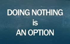 Doing Nothing Is An Option