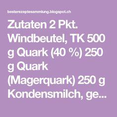 Zutaten 2 Pkt. Windbeutel, TK 500 g Quark (40 %) 250 g Quark (Magerquark) 250 g Kondensmilch, gezuckerte (Milchmädchen) Be...