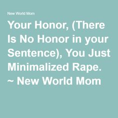 Your Honor, (There Is No Honor in your Sentence), You Just Minimalized Rape. ~ New World Mom
