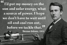 """Quote from Thomas Edison """"I'd put my money on the sun and solar energy, what a source of power. I hope we don't have to wait until oil and coal run out, before we tackle that."""" Wise words from someone who knew from experience. Climate Change Quotes, George Washington Quotes, Washington Art, Washington University, High School Graduation Quotes, Famous Speeches, Motivational Quotes, Inspirational Quotes, Energy Quotes"""