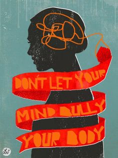"""Don't let your mind bully your body."" -Unknown.           Great advice for so many issues."