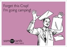 Forget this Crap! Im going camping!